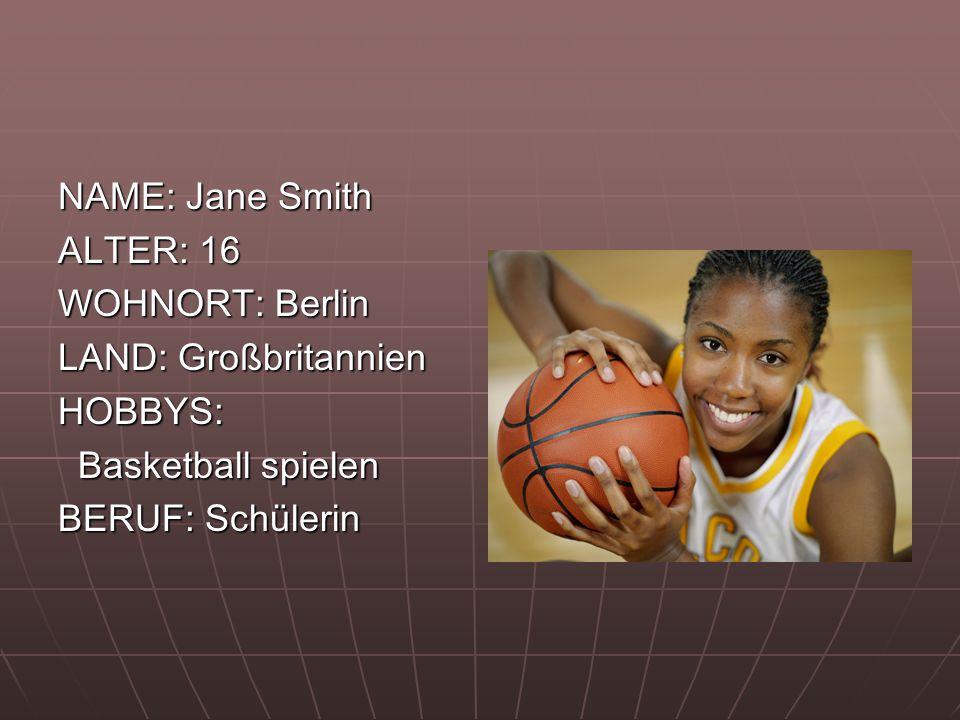 NAME: Jane Smith ALTER: 16 WOHNORT: Berlin LAND: Großbritannien HOBBYS: Basketball spielen Basketball spielen BERUF: Schülerin
