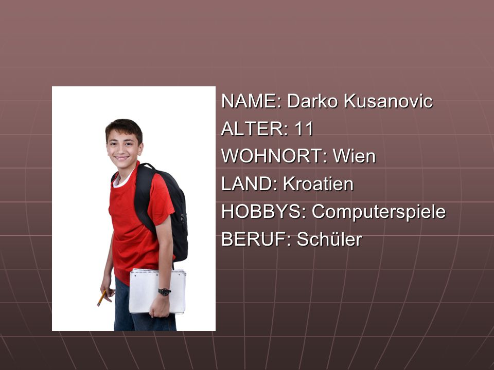 NAME: Darko Kusanovic ALTER: 11 WOHNORT: Wien LAND: Kroatien HOBBYS: Computerspiele BERUF: Schüler