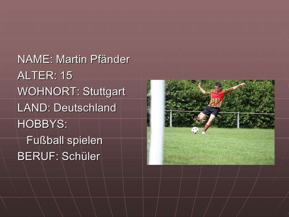 NAME: Martin Pfänder ALTER: 15 WOHNORT: Stuttgart LAND: Deutschland HOBBYS: Fußball spielen Fußball spielen BERUF: Schüler