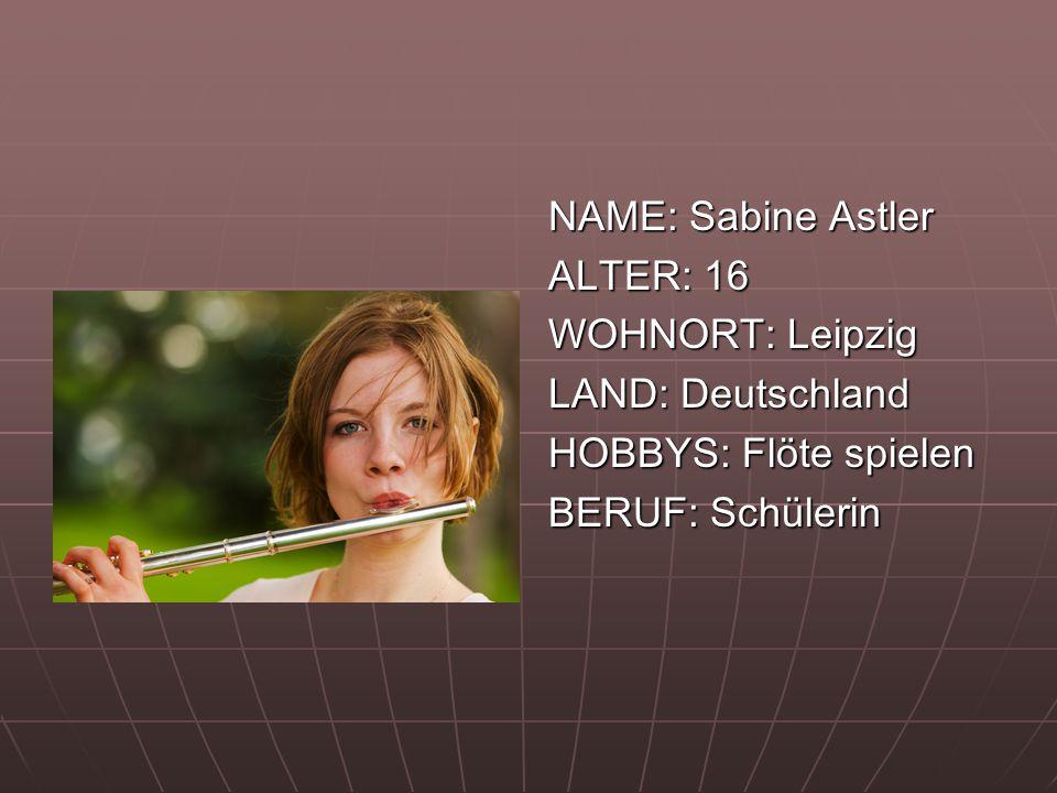 NAME: Sabine Astler ALTER: 16 WOHNORT: Leipzig LAND: Deutschland HOBBYS: Flöte spielen BERUF: Schülerin