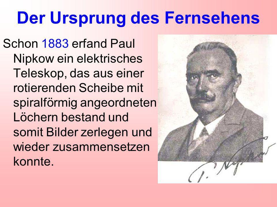 Der Ursprung des Fernsehens Schon 1883 erfand Paul Nipkow ein elektrisches Teleskop, das aus einer rotierenden Scheibe mit spiralförmig angeordneten Löchern bestand und somit Bilder zerlegen und wieder zusammensetzen konnte.