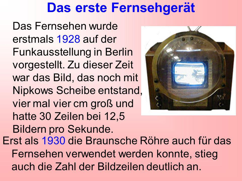 Das erste Fernsehgerät Erst als 1930 die Braunsche Röhre auch für das Fernsehen verwendet werden konnte, stieg auch die Zahl der Bildzeilen deutlich a