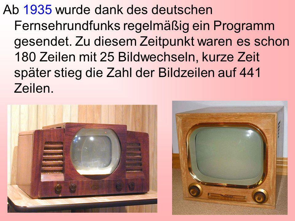 Ab 1935 wurde dank des deutschen Fernsehrundfunks regelmäßig ein Programm gesendet. Zu diesem Zeitpunkt waren es schon 180 Zeilen mit 25 Bildwechseln,