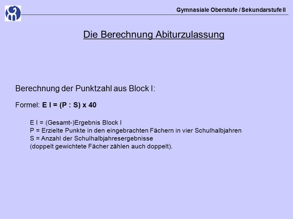 Gymnasiale Oberstufe / Sekundarstufe II Die Berechnung Abiturzulassung Berechnung der Punktzahl aus Block I: Formel: E I = (P : S) x 40 E I = (Gesamt-