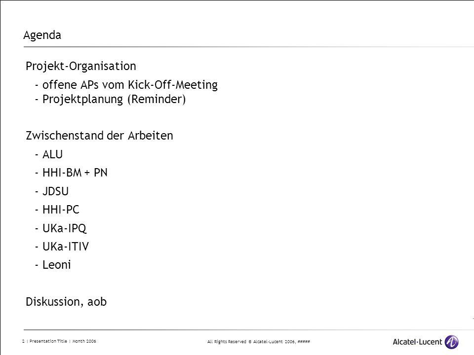 All Rights Reserved © Alcatel-Lucent 2006, ##### 13 | Presentation Title | Month 2006 AP8: Labor- und Feldtest Validierung von Einzeltechnologien in einer System-Umgebung (Labor) und kompletter Subsysteme in Feldversuch der DTAG  Labornetz in ALU Labor in Stuttgart  Feldnetz in Berlin im Netz der Telekom in Zusammenarbeit mit HHI T8.1 Labortest M811 (Q4) Spezifikation des Labortestbeds M812 (Q7) Labortestbed bereit für Prototypen M813 (Q12) Prototypenmessungen im Labortestbed durchgeführt T8.2 Feldtest M821 (Q8) Topologie des Netzes für den Feldtest definiert M822 (Q12) Messungen im Feldtest durchgeführt