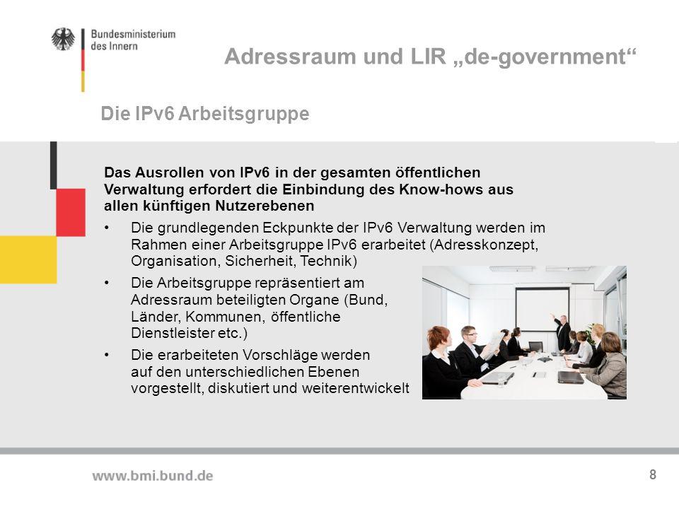 """Allokation de.government: /26 /32 Adresskonzept, das die übergeordnete Adressraumaufteilung für die gesamte öffentliche Verwaltung beschreibt Global Unicast Adressen aus dem Bereich der Öffentlichen Verwaltung in Deutschland (/26) für die übergreifende Kommunikation Die Zielsetzung ist, hierarchisch aggregierbare Strukturen aufzubauen und Umnummerierungen in den Netzen zukünftig überflüssig machen Es gelten RIPE NCC Policies Aufteilung in Suballokationen zur Selbstverwaltung durch """"SubLIRs Adressrahmenkonzept Adressraum und LIR """"de-government 9"""