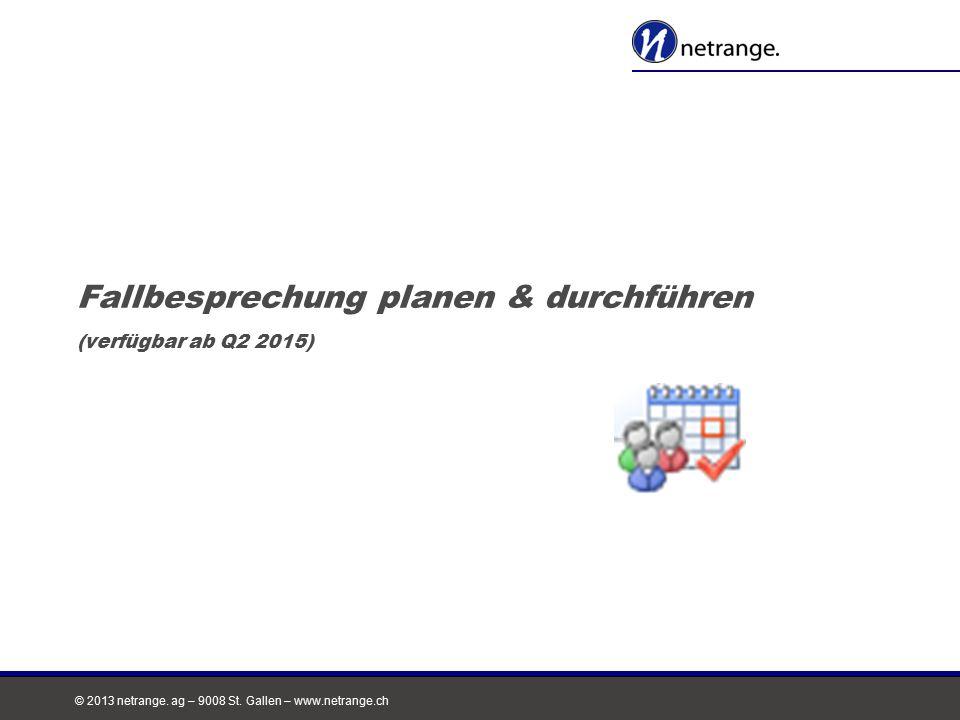 © 2013 netrange. ag – 9008 St. Gallen – www.netrange.ch Fallbesprechung planen & durchführen (verfügbar ab Q2 2015)