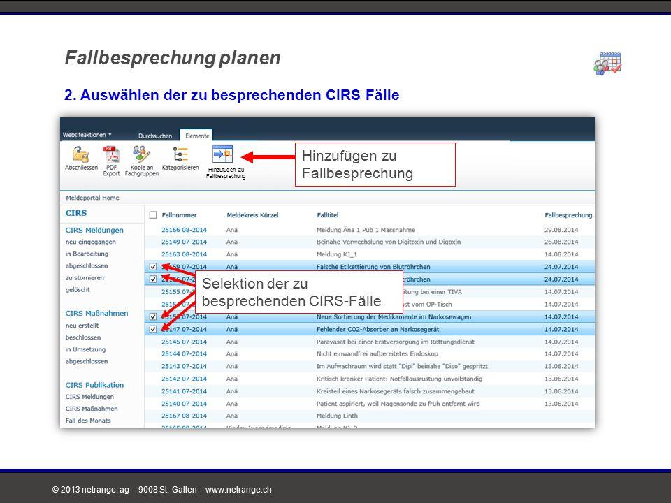 © 2013 netrange. ag – 9008 St. Gallen – www.netrange.ch 2. Auswählen der zu besprechenden CIRS Fälle Neuer CIRS-Besprechungstermin Hinzufügen zu Fallb