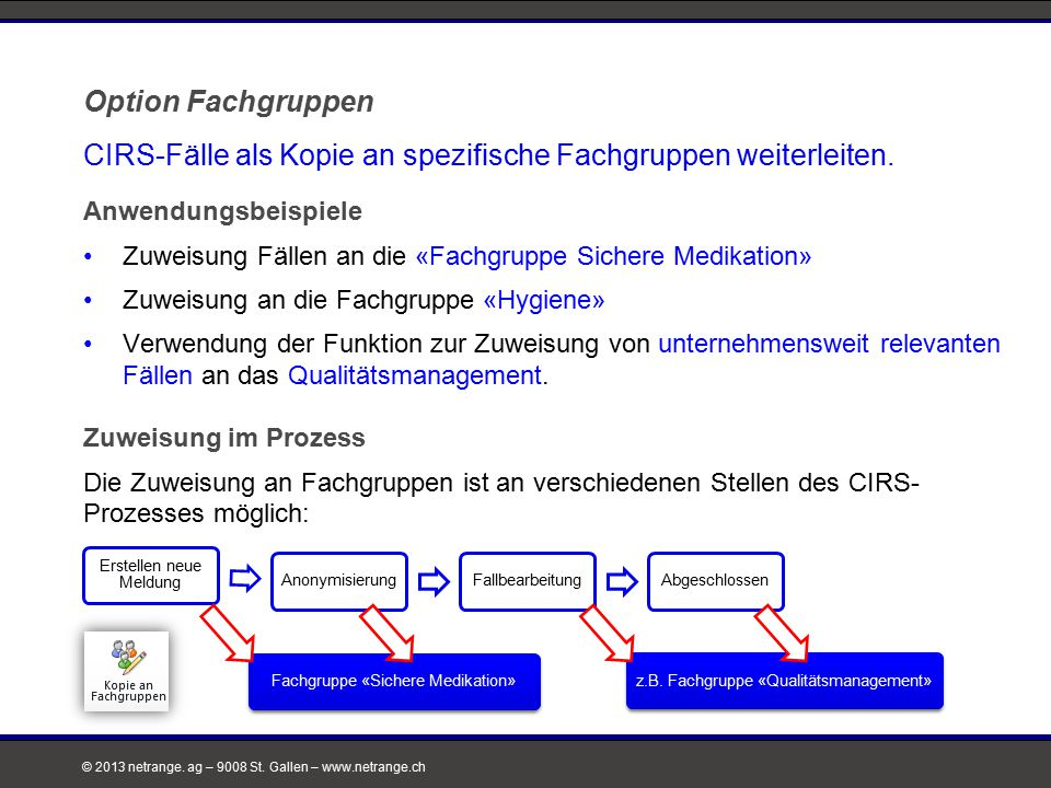 © 2013 netrange. ag – 9008 St. Gallen – www.netrange.ch Option Fachgruppen CIRS-Fälle als Kopie an spezifische Fachgruppen weiterleiten. Anwendungsbei