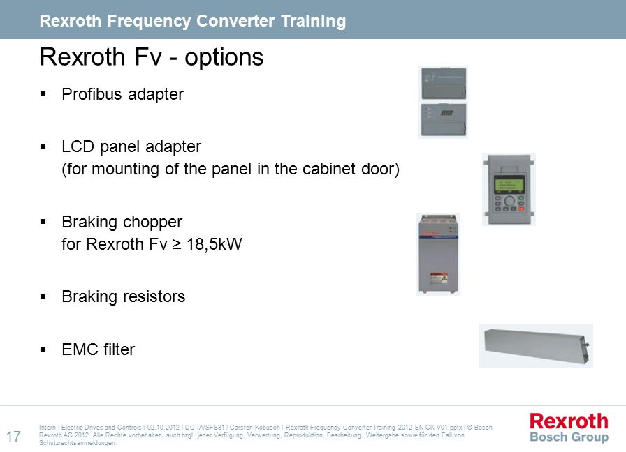 Rexroth Fv - options  Profibus adapter  LCD panel adapter (for mounting of the panel in the cabinet door)  Braking chopper for Rexroth Fv ≥ 18,5kW  Braking resistors  EMC filter Intern | Electric Drives and Controls | 02.10.2012 | DC-IA/SFS31 | Carsten Kobusch | Rexroth Frequency Converter Training 2012 EN CK V01.pptx | © Bosch Rexroth AG 2012.