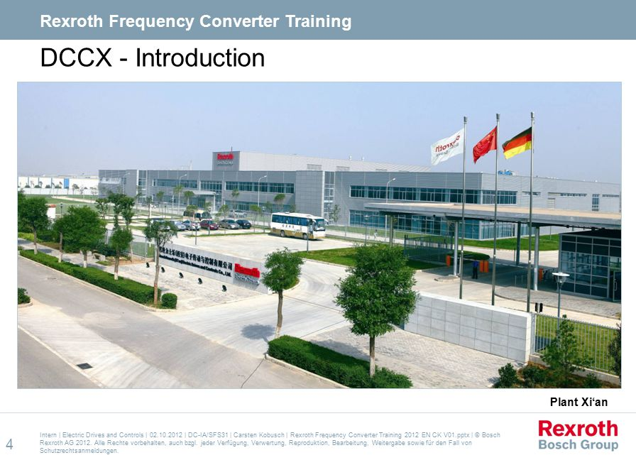 DCCX - Introduction  Foundation of DCCX in 2008 by the purchase and merger of Convo and Kasuga by Bosch Rexroth  Land Plot 42.000m²  Production area 17.500m²  Production: 249 MA  Development: 69 MA  Sales / Service 95 MA  Modern production with BPS  100% tested  coated switch boards Intern   Electric Drives and Controls   02.10.2012   DC-IA/SFS31   Carsten Kobusch   Rexroth Frequency Converter Training 2012 EN CK V01.pptx   © Bosch Rexroth AG 2012.