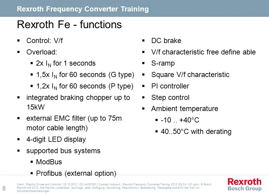 Applications Typical applications for frequency converters  Pumps  Fans  Compressors  Conveyors and roller conveyors  Building material machines Intern   Electric Drives and Controls   02.10.2012   DC-IA/SFS31   Carsten Kobusch   Rexroth Frequency Converter Training 2012 EN CK V01.pptx   © Bosch Rexroth AG 2012.