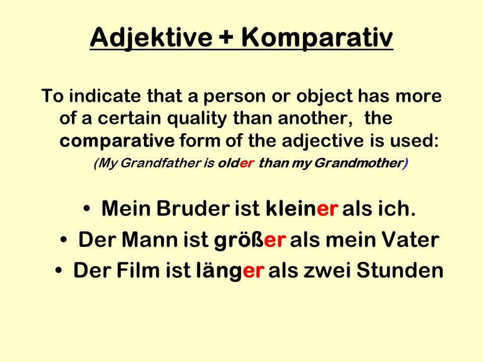 Adjektive + Komparativ To indicate that a person or object has more of a certain quality than another, the comparative form of the adjective is used: (My Grandfather is older than my Grandmother) Mein Bruder ist kleiner als ich.
