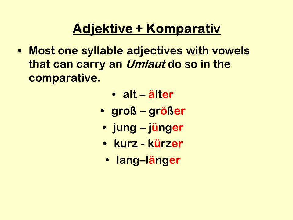Adjektive + Komparativ Most one syllable adjectives with vowels that can carry an Umlaut do so in the comparative.