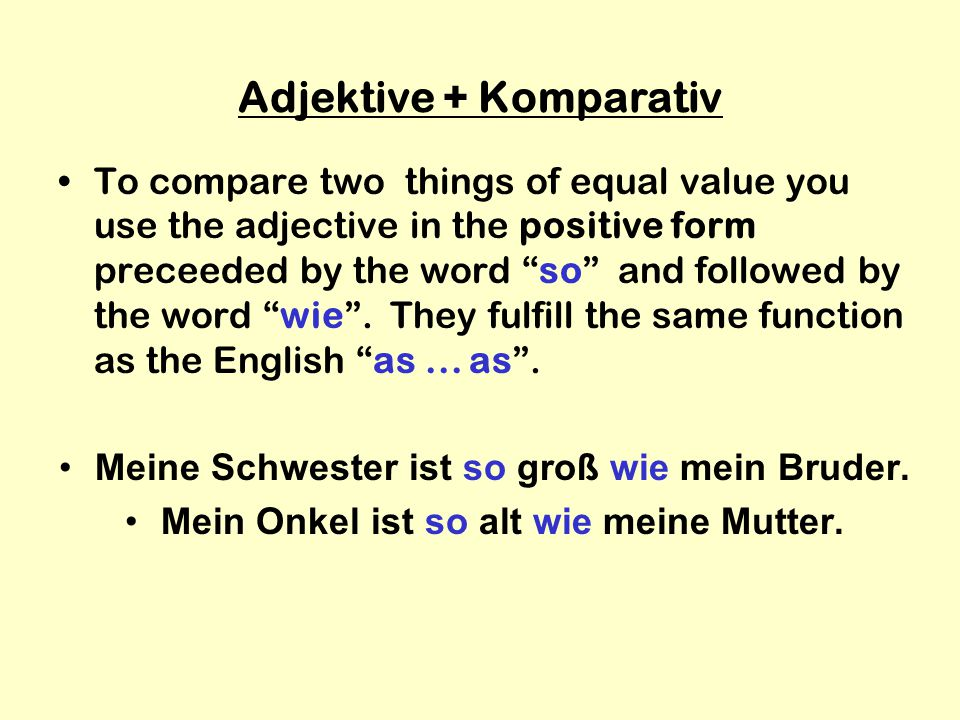 Adjektive + Komparativ To compare two things of equal value you use the adjective in the positive form preceeded by the word so and followed by the word wie .