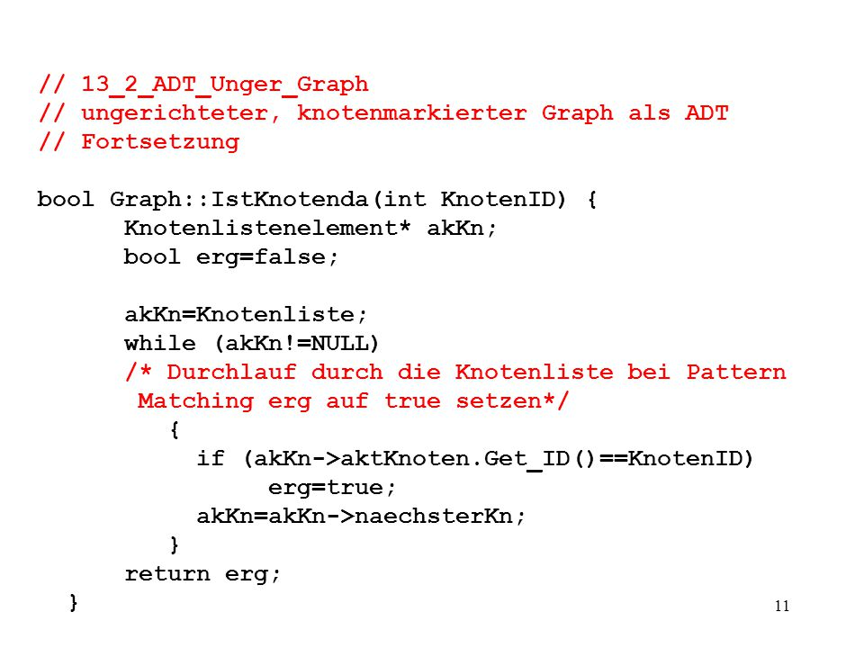 11 // 13_2_ADT_Unger_Graph // ungerichteter, knotenmarkierter Graph als ADT // Fortsetzung bool Graph::IstKnotenda(int KnotenID) { Knotenlistenelement* akKn; bool erg=false; akKn=Knotenliste; while (akKn!=NULL) /* Durchlauf durch die Knotenliste bei Pattern Matching erg auf true setzen*/ { if (akKn->aktKnoten.Get_ID()==KnotenID) erg=true; akKn=akKn->naechsterKn; } return erg; }