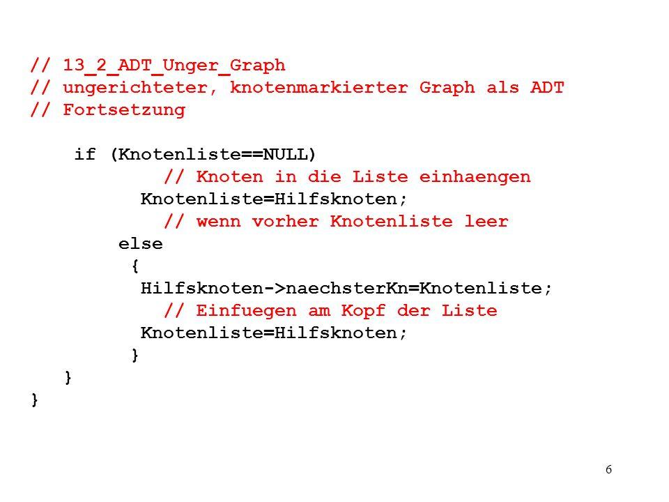 7 // 13_2_ADT_Unger_Graph // ungerichteter, knotenmarkierter Graph als ADT // Fortsetzung void Graph::Kante_Einfuegen(int StartKnID, int ZielKnID) { Knotenlistenelement* akKn; Knoten * SKn; Knoten * ZKn; if (!(IstKanteda(StartKnID, ZielKnID)) && StartKnID!=ZielKnID) // Kante noch nicht existent und keine Schlinge { if (IstKnotenda(StartKnID) && IstKnotenda(ZielKnID)) // existieren die partizipierenden Knoten.