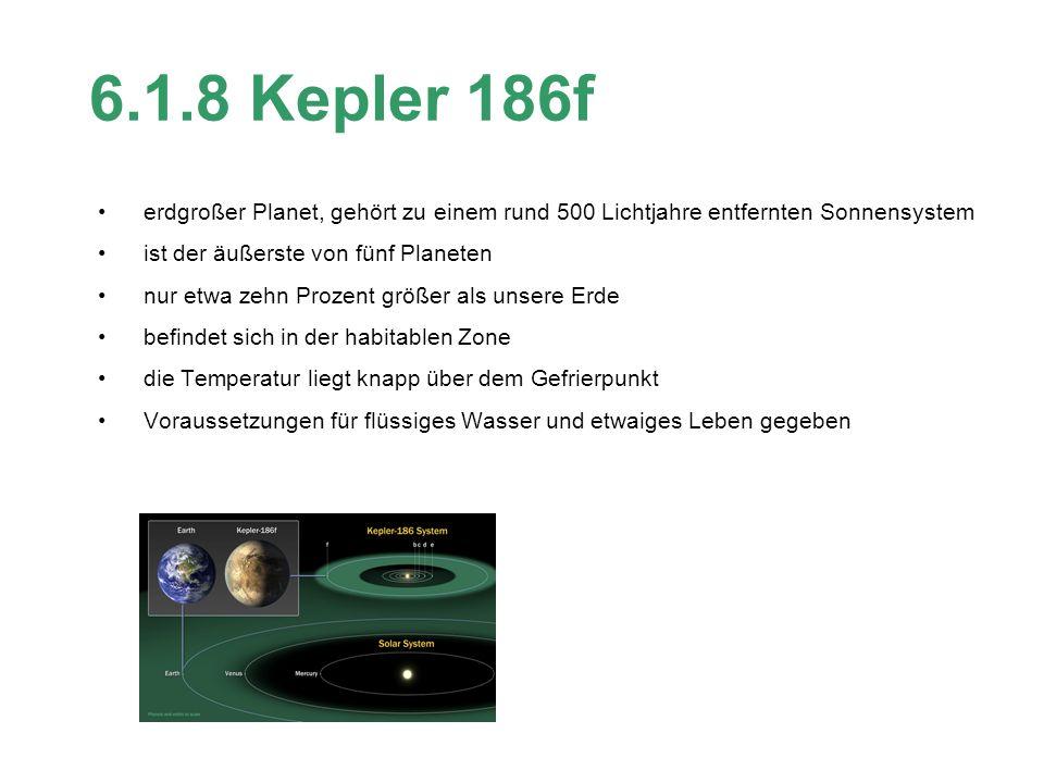 6.1.8 Kepler 186f erdgroßer Planet, gehört zu einem rund 500 Lichtjahre entfernten Sonnensystem ist der äußerste von fünf Planeten nur etwa zehn Prozent größer als unsere Erde befindet sich in der habitablen Zone die Temperatur liegt knapp über dem Gefrierpunkt Voraussetzungen für flüssiges Wasser und etwaiges Leben gegeben