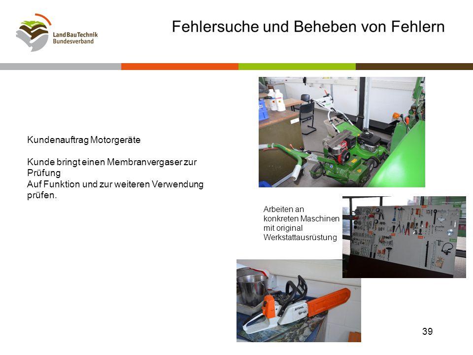 Arbeiten an konkreten Maschinen mit original Werkstattausrüstung 39 Kundenauftrag Motorgeräte Kunde bringt einen Membranvergaser zur Prüfung Auf Funktion und zur weiteren Verwendung prüfen.