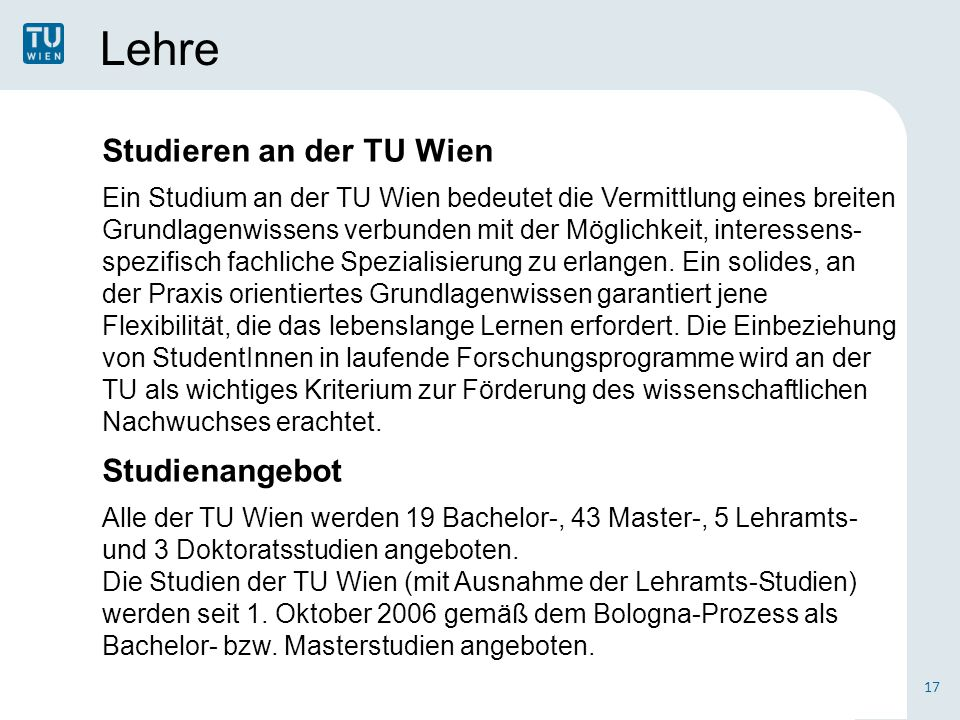 Lehre 17 Studieren an der TU Wien Ein Studium an der TU Wien bedeutet die Vermittlung eines breiten Grundlagenwissens verbunden mit der Möglichkeit, interessens- spezifisch fachliche Spezialisierung zu erlangen.