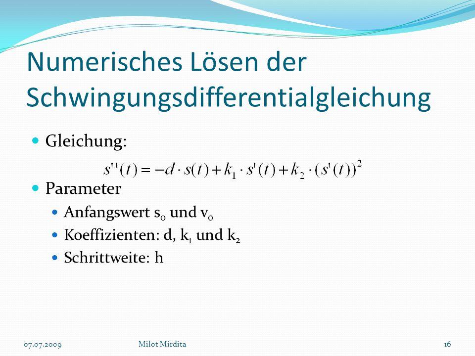 Numerisches Lösen der Schwingungsdifferentialgleichung Gleichung: Parameter Anfangswert s 0 und v 0 Koeffizienten: d, k 1 und k 2 Schrittweite: h 16Milot Mirdita07.07.2009