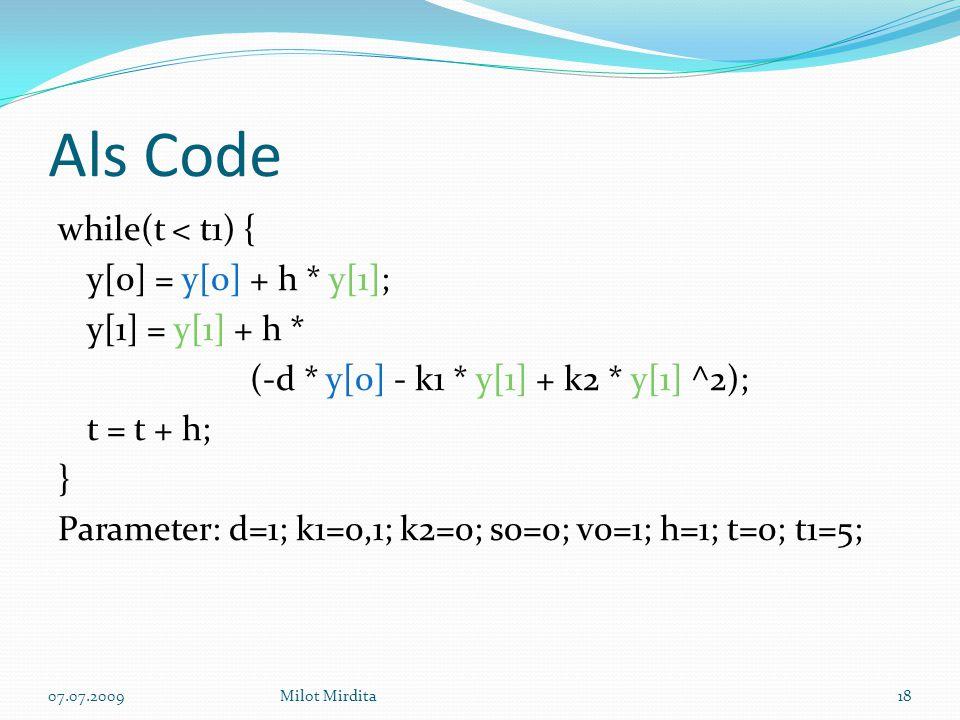 Als Code while(t < t1) { y[0] = y[0] + h * y[1]; y[1] = y[1] + h * (-d * y[0] - k1 * y[1] + k2 * y[1] ^2); t = t + h; } Parameter: d=1; k1=0,1; k2=0; s0=0; v0=1; h=1; t=0; t1=5; 18Milot Mirdita07.07.2009