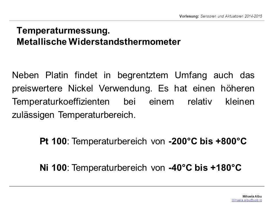 Mihaela Albu Mihaela.albu@upb.ro Vorlesung: Sensoren und Aktuatoren 2014-2015 Temperaturmessung. Metallische Widerstandsthermometer Neben Platin finde