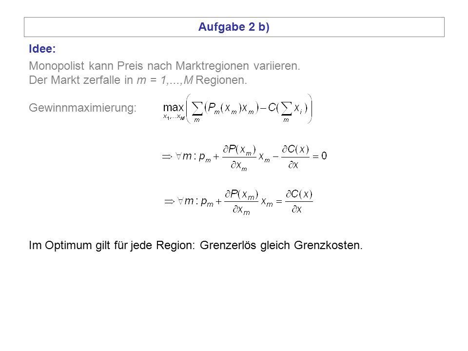 Aufgabe 2 b) Idee: Monopolist kann Preis nach Marktregionen variieren. Der Markt zerfalle in m = 1,...,M Regionen. Gewinnmaximierung: Im Optimum gilt