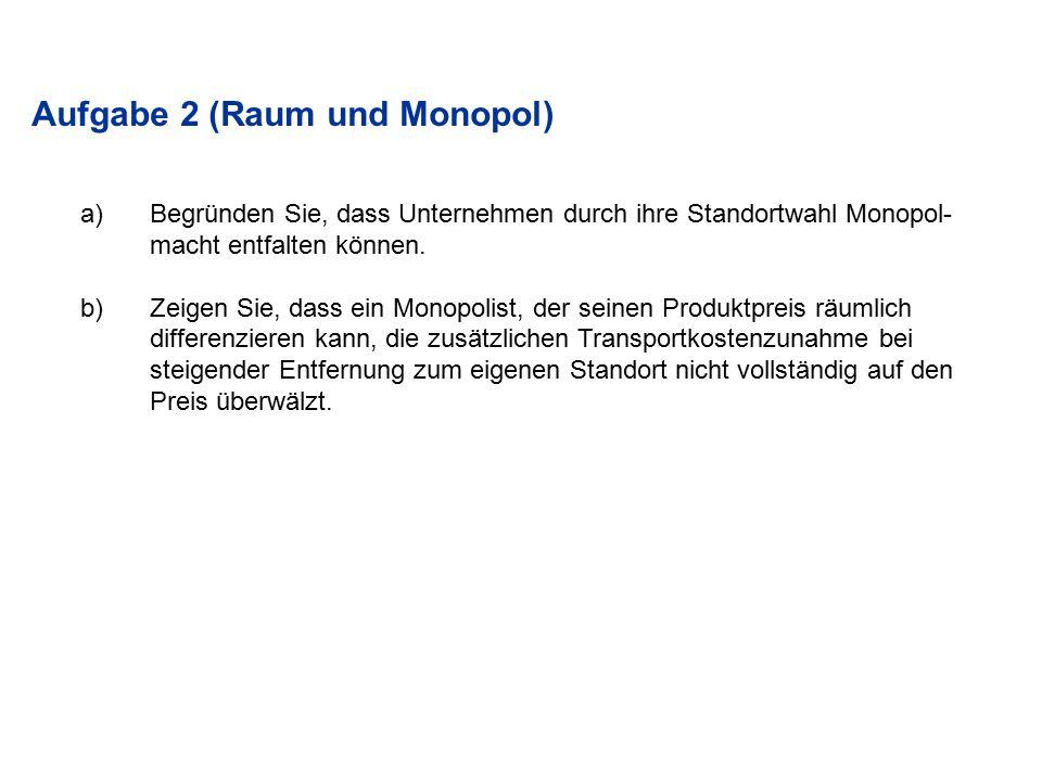 Aufgabe 2 (Raum und Monopol) a)Begründen Sie, dass Unternehmen durch ihre Standortwahl Monopol- macht entfalten können. b)Zeigen Sie, dass ein Monopol