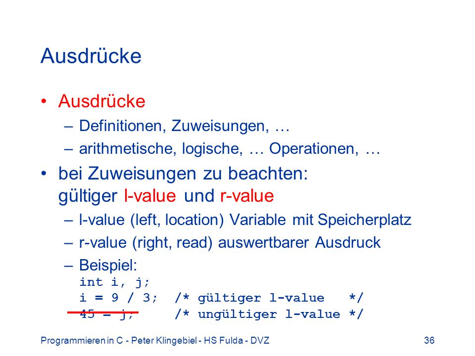 Programmieren in C - Peter Klingebiel - HS Fulda - DVZ36 Ausdrücke –Definitionen, Zuweisungen, … –arithmetische, logische, … Operationen, … bei Zuweisungen zu beachten: gültiger l-value und r-value –l-value (left, location) Variable mit Speicherplatz –r-value (right, read) auswertbarer Ausdruck –Beispiel: int i, j; i = 9 / 3; /* gültiger l-value */ 45 = j; /* ungültiger l-value */
