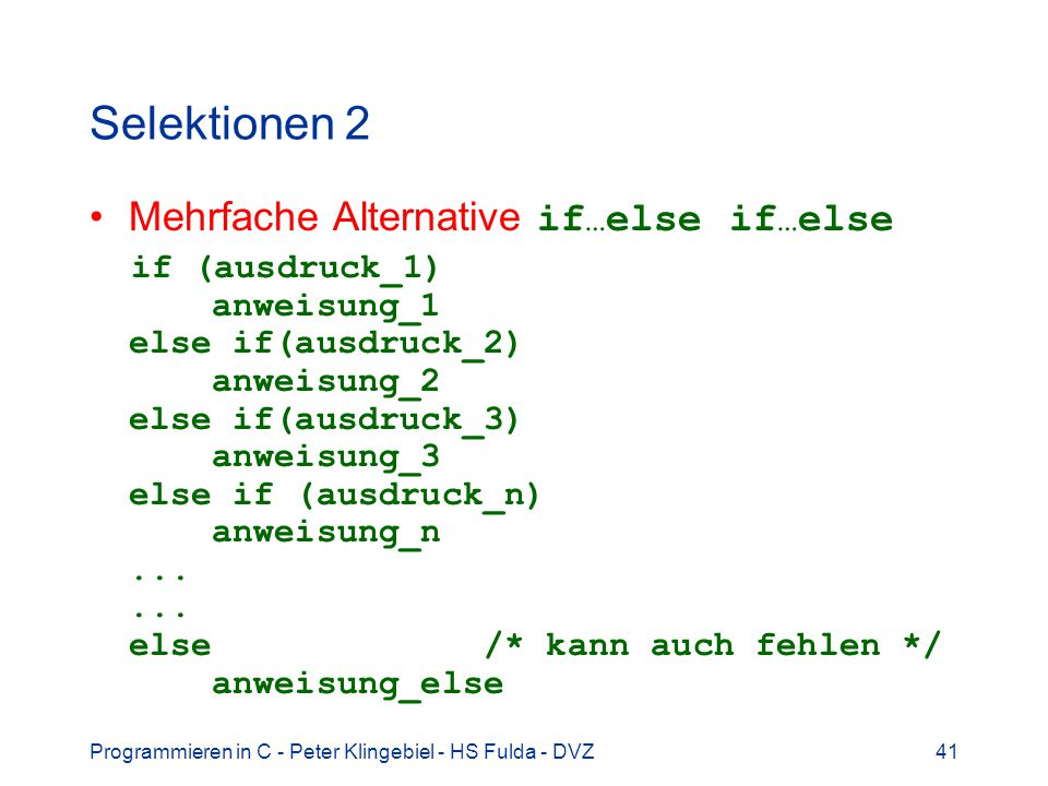 Programmieren in C - Peter Klingebiel - HS Fulda - DVZ41 Selektionen 2 Mehrfache Alternative if … else if … else if (ausdruck_1) anweisung_1 else if(ausdruck_2) anweisung_2 else if(ausdruck_3) anweisung_3 else if (ausdruck_n) anweisung_n......