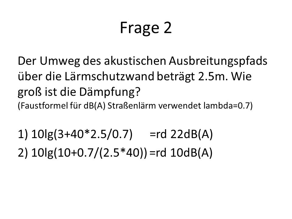 Frage 2 Der Umweg des akustischen Ausbreitungspfads über die Lärmschutzwand beträgt 2.5m. Wie groß ist die Dämpfung? (Faustformel für dB(A) Straßenlär
