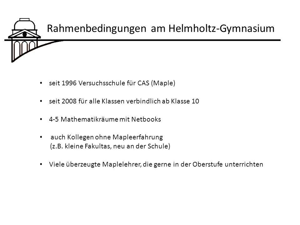 Rahmenbedingungen am Helmholtz-Gymnasium seit 1996 Versuchsschule für CAS (Maple) seit 2008 für alle Klassen verbindlich ab Klasse 10 4-5 Mathematikräume mit Netbooks auch Kollegen ohne Mapleerfahrung (z.B.