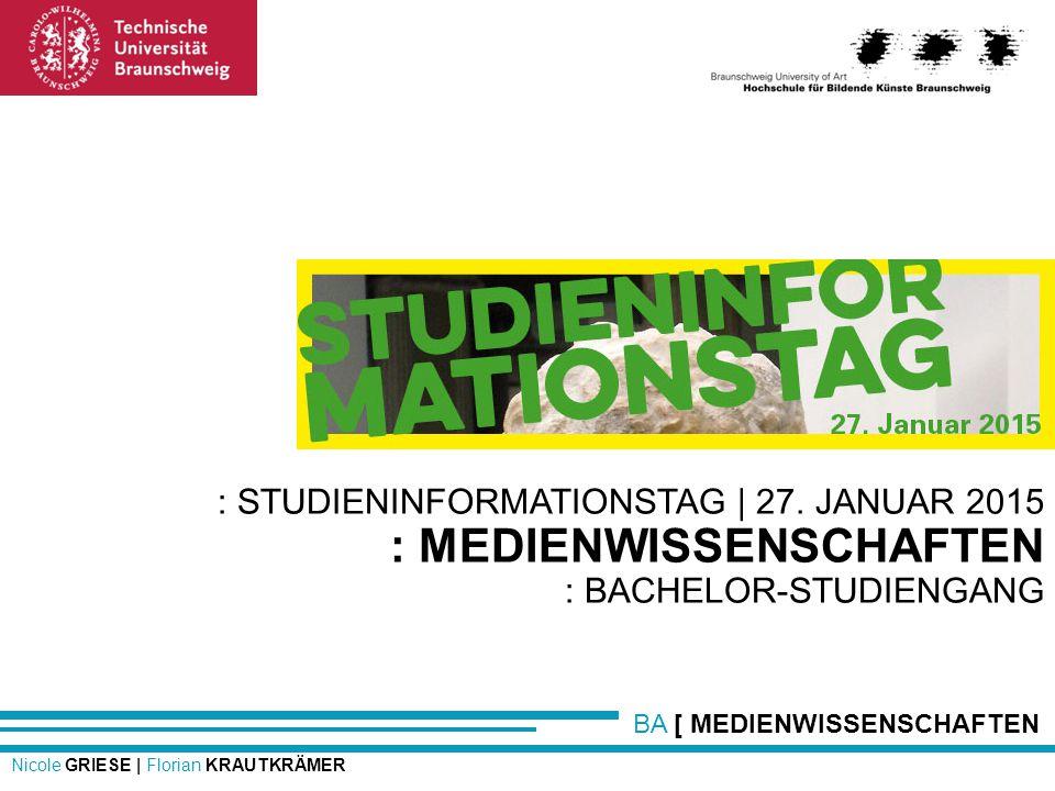 BA [ MEDIENWISSENSCHAFTEN Nicole GRIESE | Florian KRAUTKRÄMER : STUDIENINFORMATIONSTAG | 27. JANUAR 2015 : MEDIENWISSENSCHAFTEN : BACHELOR-STUDIENGANG