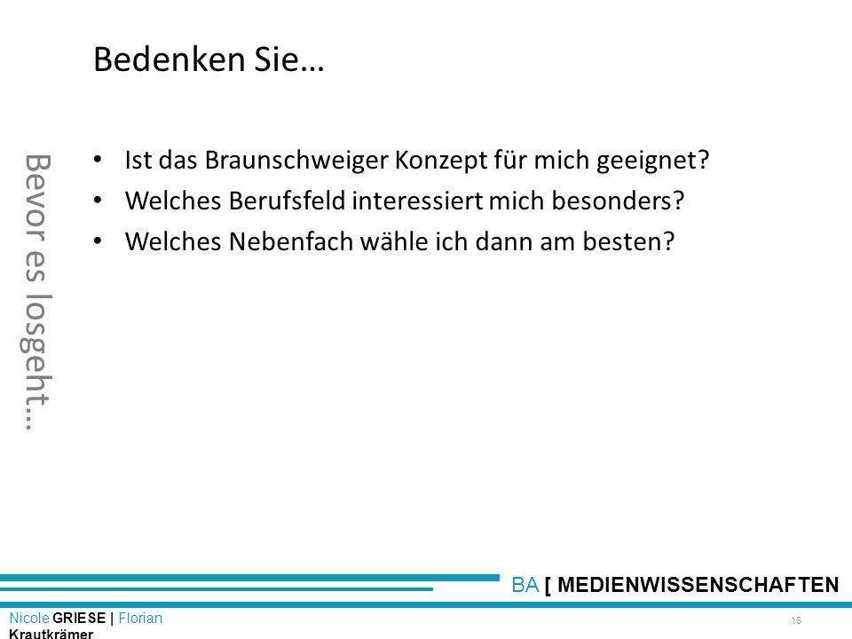 BA [ MEDIENWISSENSCHAFTEN Nicole GRIESE | Florian Krautkrämer Bevor es losgeht… 16 Bedenken Sie… Ist das Braunschweiger Konzept für mich geeignet? Wel