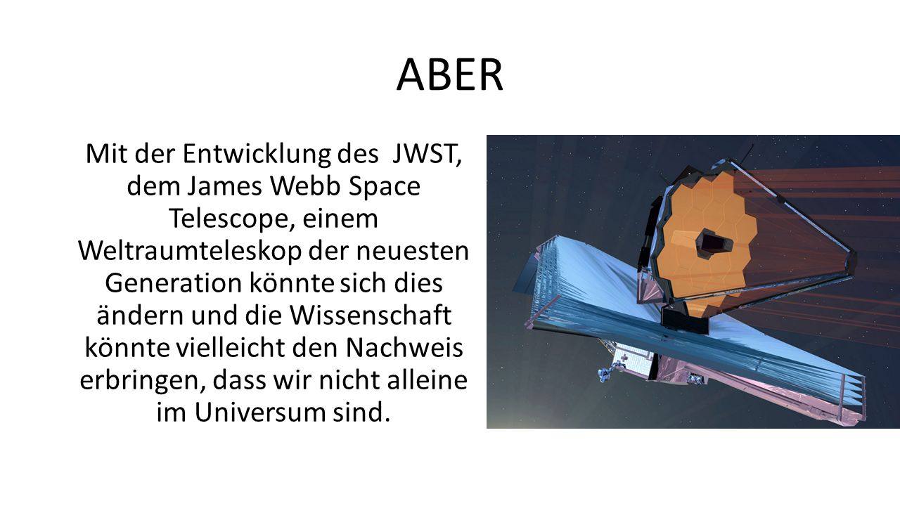 ABER Mit der Entwicklung des JWST, dem James Webb Space Telescope, einem Weltraumteleskop der neuesten Generation könnte sich dies ändern und die Wiss