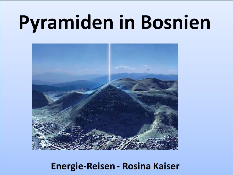 Die Pyramiden in Bosnien Lage: Bosnien-Herzegovina 30 km nördlich von Sarajevo Die Pyramiden in Bosnien Lage: Bosnien-Herzegovina 30 km nördlich von Sarajevo