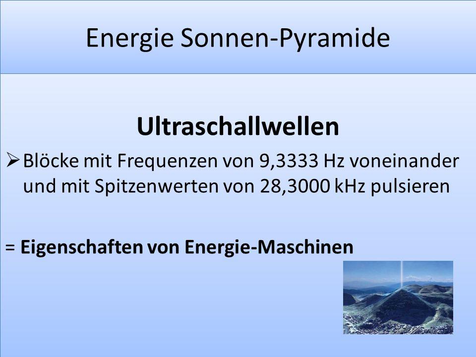 Energie Sonnen-Pyramide Ultraschallwellen  Blöcke mit Frequenzen von 9,3333 Hz voneinander und mit Spitzenwerten von 28,3000 kHz pulsieren = Eigensch