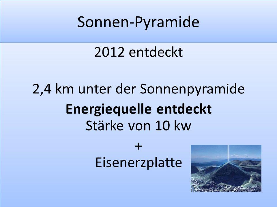 Sonnen-Pyramide 2012 entdeckt 2,4 km unter der Sonnenpyramide Energiequelle entdeckt Stärke von 10 kw + Eisenerzplatte 2012 entdeckt 2,4 km unter der