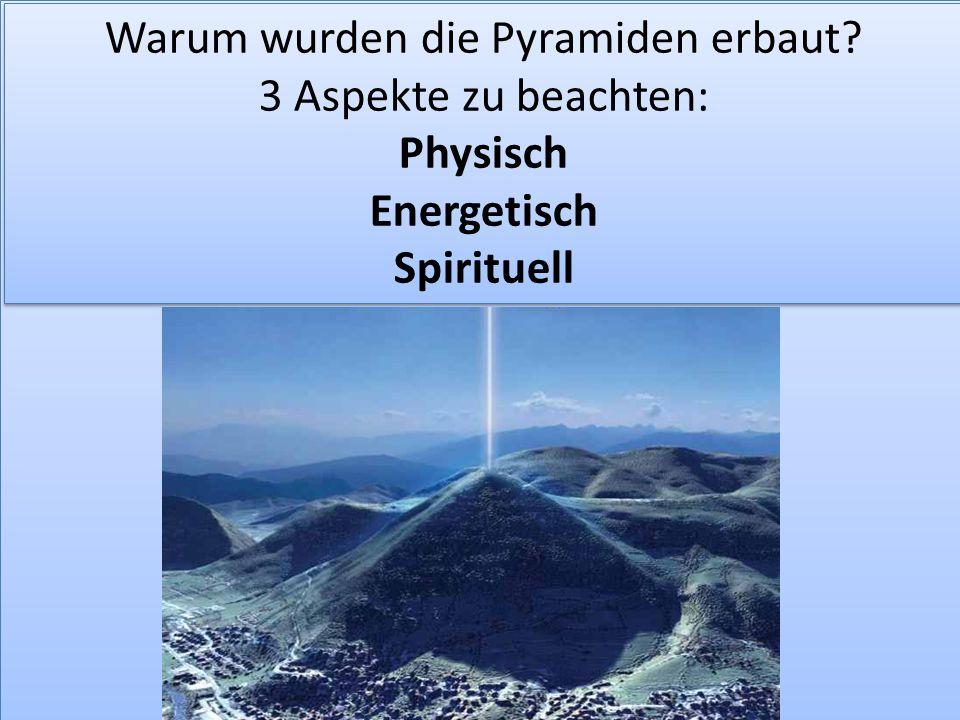 Warum wurden die Pyramiden erbaut? 3 Aspekte zu beachten: Physisch Energetisch Spirituell Warum wurden die Pyramiden erbaut? 3 Aspekte zu beachten: Ph