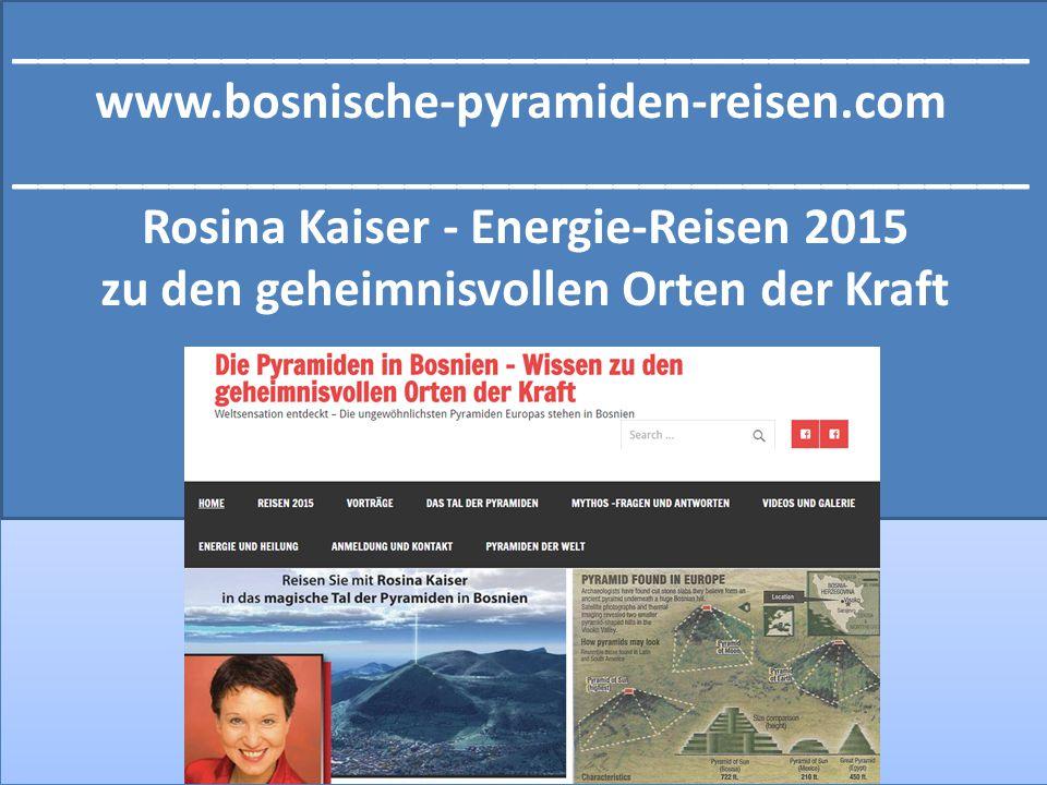 _______________________________________ www.bosnische-pyramiden-reisen.com _______________________________________ Rosina Kaiser - Energie-Reisen 2015