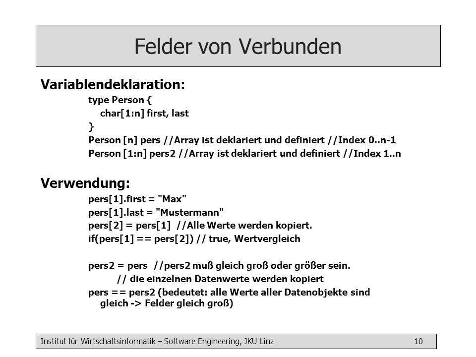 Institut für Wirtschaftsinformatik – Software Engineering, JKU Linz 10 Felder von Verbunden Variablendeklaration: type Person { char[1:n] first, last } Person [n] pers //Array ist deklariert und definiert //Index 0..n-1 Person [1:n] pers2 //Array ist deklariert und definiert //Index 1..n Verwendung: pers[1].first = Max pers[1].last = Mustermann pers[2] = pers[1] //Alle Werte werden kopiert.