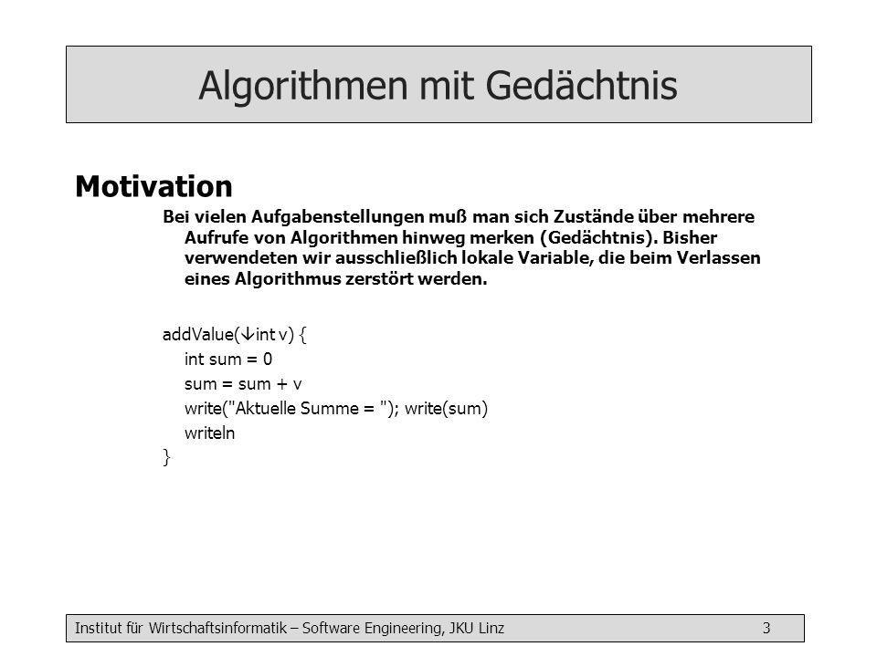 Institut für Wirtschaftsinformatik – Software Engineering, JKU Linz 3 Algorithmen mit Gedächtnis Motivation Bei vielen Aufgabenstellungen muß man sich Zustände über mehrere Aufrufe von Algorithmen hinweg merken (Gedächtnis).