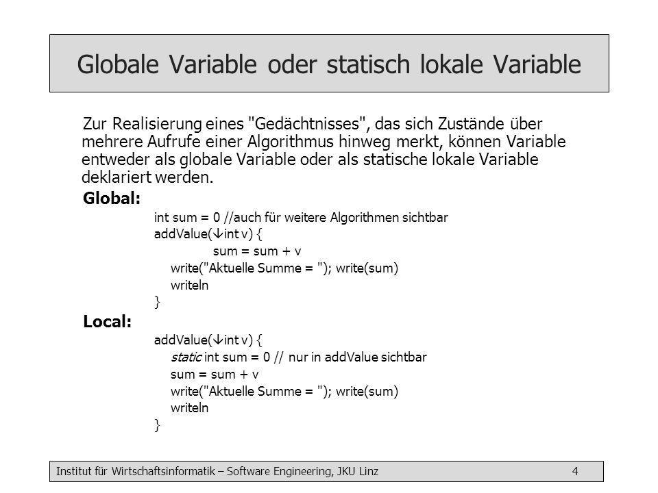 Institut für Wirtschaftsinformatik – Software Engineering, JKU Linz 4 Globale Variable oder statisch lokale Variable Zur Realisierung eines Gedächtnisses , das sich Zustände über mehrere Aufrufe einer Algorithmus hinweg merkt, können Variable entweder als globale Variable oder als statische lokale Variable deklariert werden.