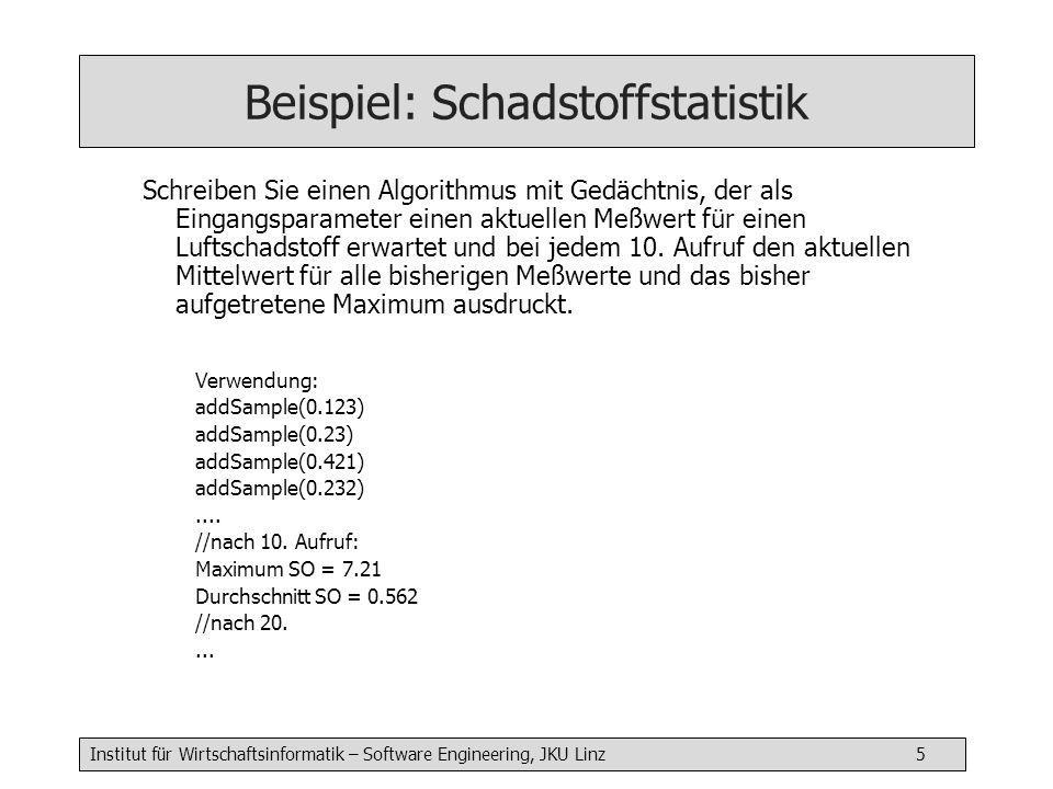 Institut für Wirtschaftsinformatik – Software Engineering, JKU Linz 5 Beispiel: Schadstoffstatistik Schreiben Sie einen Algorithmus mit Gedächtnis, der als Eingangsparameter einen aktuellen Meßwert für einen Luftschadstoff erwartet und bei jedem 10.