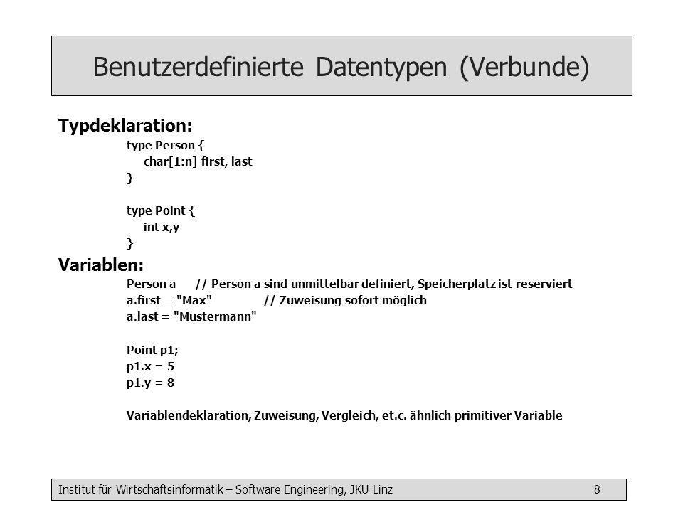 Institut für Wirtschaftsinformatik – Software Engineering, JKU Linz 8 Benutzerdefinierte Datentypen (Verbunde) Typdeklaration: type Person { char[1:n] first, last } type Point { int x,y } Variablen: Person a // Person a sind unmittelbar definiert, Speicherplatz ist reserviert a.first = Max // Zuweisung sofort möglich a.last = Mustermann Point p1; p1.x = 5 p1.y = 8 Variablendeklaration, Zuweisung, Vergleich, et.c.