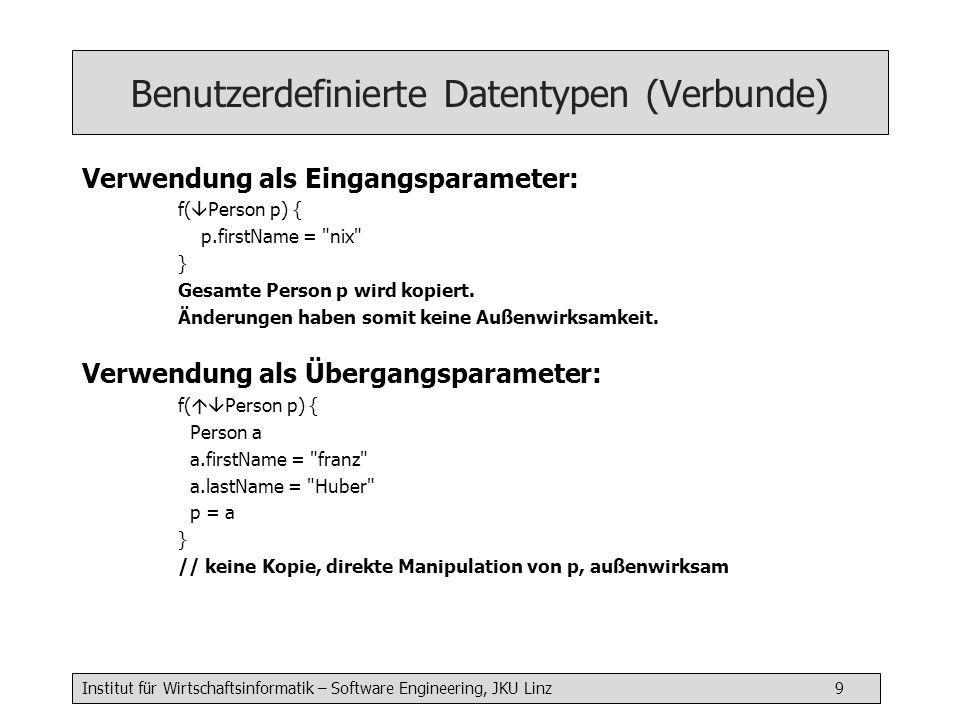 Institut für Wirtschaftsinformatik – Software Engineering, JKU Linz 9 Benutzerdefinierte Datentypen (Verbunde) Verwendung als Eingangsparameter: f(  Person p) { p.firstName = nix } Gesamte Person p wird kopiert.