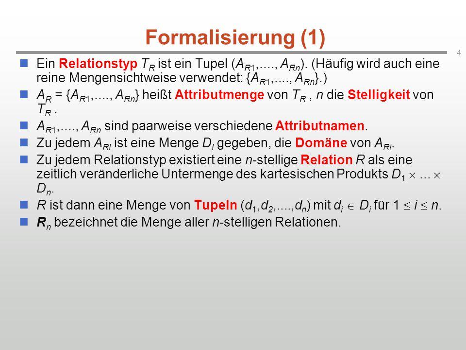 4 Formalisierung (1) Ein Relationstyp T R ist ein Tupel (A R1,...., A Rn ). (Häufig wird auch eine reine Mengensichtweise verwendet: {A R1,...., A Rn