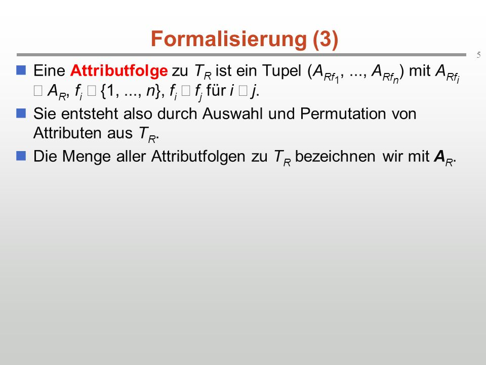 5 Formalisierung (3) Eine Attributfolge zu T R ist ein Tupel (A Rf 1,..., A Rf n ) mit A Rf i  A R, f i  {1,..., n}, f i  f j für i  j. Sie entste