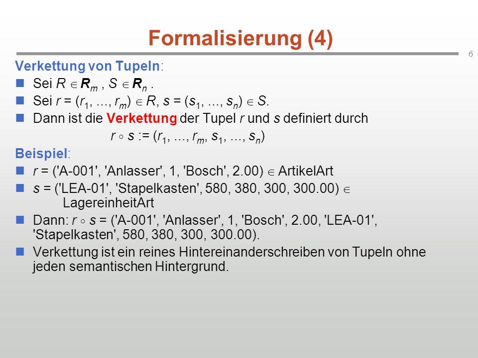 6 Formalisierung (4) Verkettung von Tupeln: Sei R  R m, S  R n. Sei r = (r 1,..., r m )  R, s = (s 1,..., s n )  S. Dann ist die Verkettung der